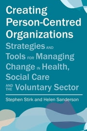 Creating Person-Centred Organisations - Strategies and Tools for Managing Change in Health, Social Care and the Voluntary Sector ebook by Stephen Stirk,Helen Sanderson