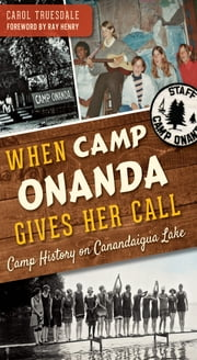 When Camp Onanda Gives Her Call - Camp History on Canandaigua Lake ebook by Carol Truesdale,Ray Henry