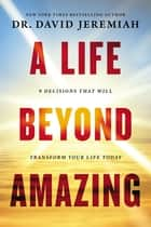 A Life Beyond Amazing - 9 Decisions That Will Transform Your Life Today ebook by Dr. David Jeremiah