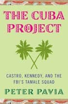 The Cuba Project - Castro, Kennedy, and the FBI's Tamale Squad ebook by Peter Pavia