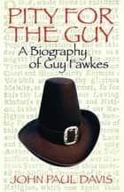 Pity for the Guy - A Biograpy of Guy Fawkes ebook by