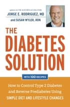 The Diabetes Solution - How to Control Type 2 Diabetes and Reverse Prediabetes Using Simple Diet and Lifestyle Changes--with 100 recipes ebook by Jorge E. Rodriguez, Susan Wyler, MPH,...