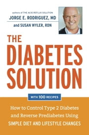 The Diabetes Solution - How to Control Type 2 Diabetes and Reverse Prediabetes Using Simple Diet and Lifestyle Changes--with 100 recipes ebook by Susan Wyler, MPH, RDN,,Jorge E. Rodriguez