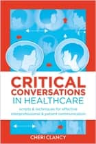 Critical Conversations in Healthcare Scripts & Techniques for Effective Interprofessional & Patient Communication ebook by Cheri Clancy, MSN, MS, RN, NE-BC