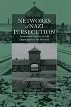 Networks of Nazi Persecution - Bureaucracy, Business and the Organization of the Holocaust ebook by Wolfgang Seibel, Gerald D. Feldman†