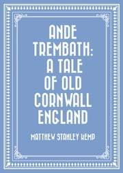 Ande Trembath: A Tale of Old Cornwall England ebook by Matthew Stanley Kemp