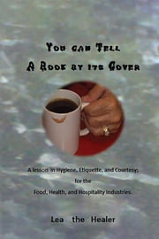 You can tell a Book by its Cover: A lesson in Hygiene, etiquette, and courtesy For the Food, Health, and Hospitality industries ebook by Lea The Healer