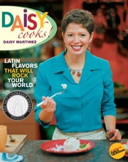 Daisy Cooks! - Latin Flavors That Will Rock Your World ebook by Daisy Martinez