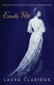 Emily Post - Daughter of the Gilded Age, Mistress of American Manners ebook by Laura Claridge