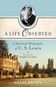 Life Observed, A - A Spiritual Biography of C. S. Lewis ebook by Devin Brown,Douglas Gresham