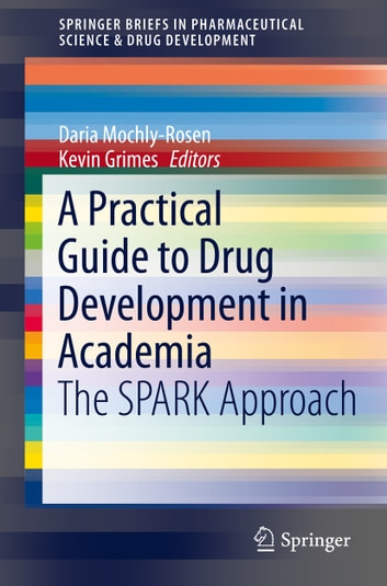 A Practical Guide to Drug Development in Academia - The SPARK Approach ebook by