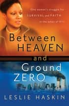 Between Heaven and Ground Zero - One Woman's Struggle for Survival and Faith in the Ashes of 9/11 ebook by Leslie Haskin