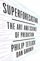 Superforecasting - The Art and Science of Prediction ebook by Philip E. Tetlock, Dan Gardner