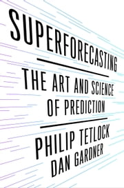 Superforecasting - The Art and Science of Prediction ebook by Dan Gardner,Philip E. Tetlock