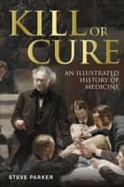 Kill or Cure - An Illustrated History of Medicine ebook by Steve Parker
