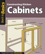Constructing Kitchen Cabinets (Back to Basics) - Straight Talk for Today's Woodworker ebook by John Kelsey
