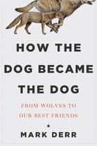 How the Dog Became the Dog: From Wolves to Our Best Friends ebook by Mark Derr