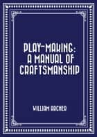 Play-Making: A Manual of Craftsmanship ebook by William Archer