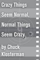 Crazy Things Seem Normal, Normal Things Seem Crazy ebook by Chuck Klosterman