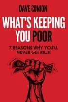 WHAT'S KEEPING YOU POOR - 7 Reasons Why You'll Never Get Rich ebook by Dave Conion