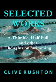 Selected Works: A Thimble, Half Full and other Thoughts on Swimming ebook by Clive Rushton