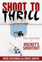Shoot to Thrill - The History of Hockeys Shootout ebook by Mark Rosenman, Howie Karpin, Jiggs McDonald
