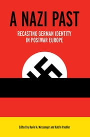 A Nazi Past - Recasting German Identity in Postwar Europe ebook by David A. Messenger,Katrin Paehler,Daniel E. Rogers,Katrin Paehler,Hillary C. Earl,David A. Messenger,Susanna Schrafstetter,Thomas Maulucci,Kerstin von Lingen,Florian Altenhöner,Gerald Steinacher,Norman J.W. Goda,Elizabeth Kohlhaas