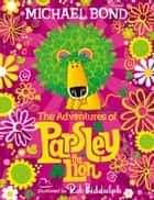 The Adventures of Parsley the Lion: An illustrated storybook collection for all the family, from the creator of Paddington Bear ebook by Michael Bond, Rob Biddulph