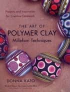 The Art of Polymer Clay Millefiori Techniques ebook by Donna Kato,Vernon Ezell