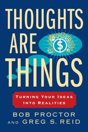 Thoughts Are Things - Turning Your Ideas Into Realities ebook by Bob Proctor,Greg S Reid