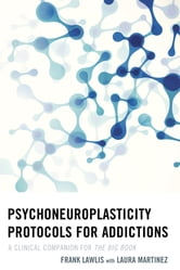 Psychoneuroplasticity Protocols for Addictions - A Clinical Companion for The Big Book ebook by Frank Lawlis
