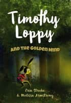 Timothy Loppy And The Golden Mind 電子書籍 by Erin Strube & Mel Armstrong