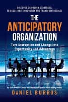The Anticipatory Organization - Turn Disruption and Change into Opportunity and Advantage ebook by Daniel Burrus