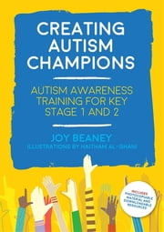 Creating Autism Champions - Autism Awareness Training for Key Stage 1 and 2 ebook by Joy Beaney, Haitham Al-Ghani