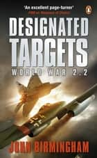 Designated Targets - World War 2.2 ebook by John Birmingham