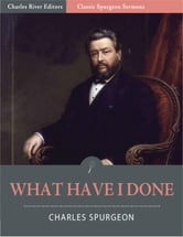 Classic Spurgeon Sermons: What Have I Done? (Illustrated Edition) ebook by Charles Spurgeon
