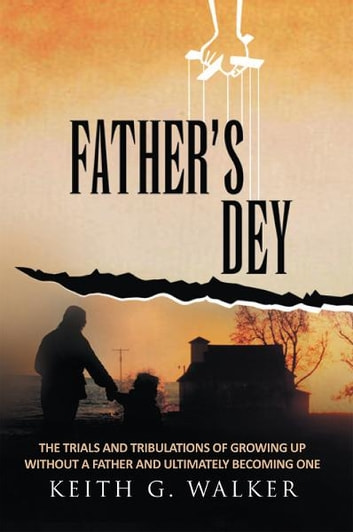 FATHER'S DEY - The trials and tribulations of growing up without a Father and ultimately becoming one ebook by Keith G. Walker