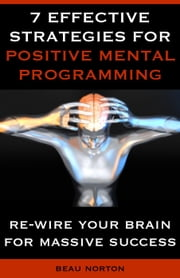7 Effective Strategies for Positive Mental Programming ebook by Beau Norton