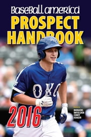 Baseball America 2016 Prospect Handbook - Scouting Reports and Rankings of the Best Young Talent in Baseball ebook by John Manuel