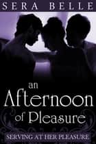An Afternoon of Pleasure - Serving at Her Pleasure #2 ebook by Sera Belle