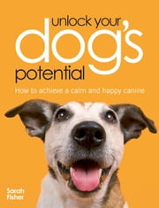 Unlock Your Dog's Potential: How to Achieve a Calm and Happy Canine ebook by Sarah Fisher