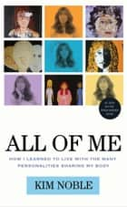All of Me: How I Learned to Live with the Many Personalities Sharing My Body ebook by Kim Noble