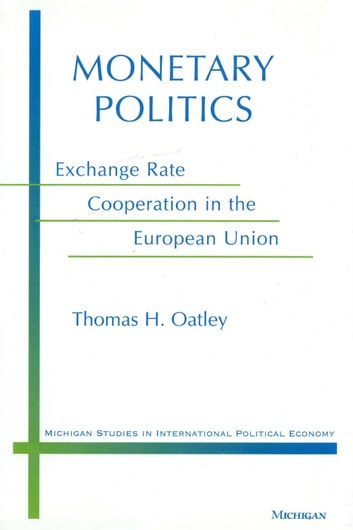 Monetary Politics - Exchange Rate Cooperation in the European Union ebook by Thomas H. Oatley