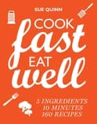 Cook Fast, Eat Well - 5 ingredients, 10 minutes, 160 recipes ebook by Sue Quinn