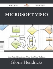 Microsoft Visio 50 Success Secrets - 50 Most Asked Questions On Microsoft Visio - What You Need To Know ebook by Gloria Hendricks
