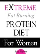 The Extreme Fat Burning Protein Diet For Women ebook by Scott Warren