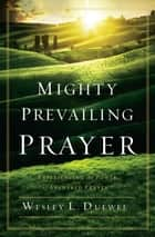 Mighty Prevailing Prayer ebook by Wesley L. Duewel