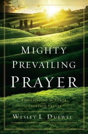 Mighty Prevailing Prayer - Experiencing the Power of Answered Prayer ebook by Wesley L. Duewel