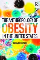 The Anthropology of Obesity in the United States ebook by Anna Bellisari