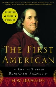 The First American - The Life and Times of Benjamin Franklin ebook by H. W. Brands
